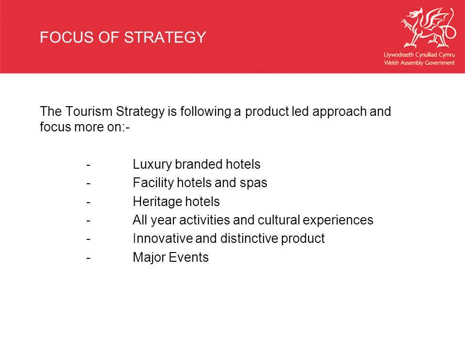 FOCUS OF STRATEGY The Tourism Strategy is following a product led approach and focus more on:- -Luxury branded hotels -Facility hotels and spas -Heritage hotels -All year activities and cultural experiences -Innovative and distinctive product -Major Events