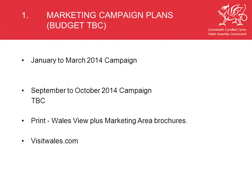 1.MARKETING CAMPAIGN PLANS (BUDGET TBC) January to March 2014 Campaign September to October 2014 Campaign TBC Print - Wales View plus Marketing Area brochures.