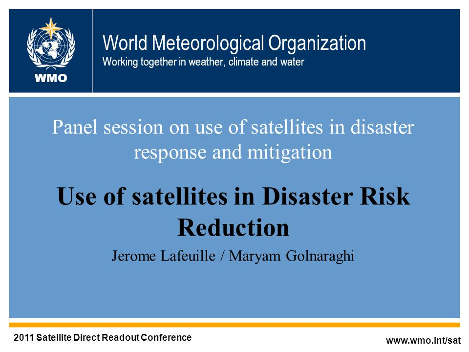 World Meteorological Organization Working together in weather, climate and water Panel session on use of satellites in disaster response and mitigation Use of satellites in Disaster Risk Reduction Jerome Lafeuille / Maryam Golnaraghi   WMO 2011 Satellite Direct Readout Conference