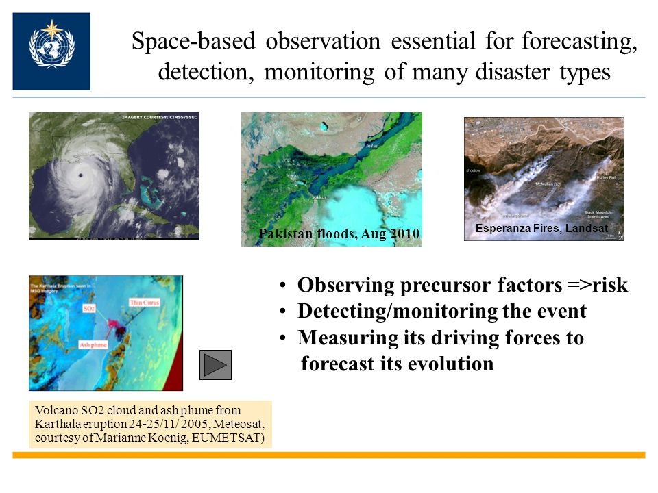 Space-based observation essential for forecasting, detection, monitoring of many disaster types Esperanza Fires, Landsat Volcano SO2 cloud and ash plume from Karthala eruption 24-25/11/ 2005, Meteosat, courtesy of Marianne Koenig, EUMETSAT) Observing precursor factors =>risk Detecting/monitoring the event Measuring its driving forces to forecast its evolution Pakistan floods, Aug 2010