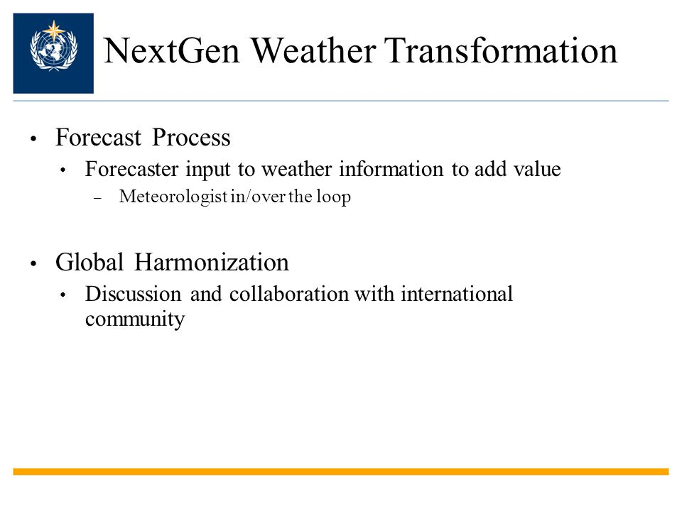 Forecast Process Forecaster input to weather information to add value – Meteorologist in/over the loop Global Harmonization Discussion and collaboration with international community NextGen Weather Transformation