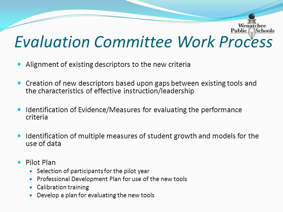 Evaluation Committee Work Process Alignment of existing descriptors to the new criteria Creation of new descriptors based upon gaps between existing tools and the characteristics of effective instruction/leadership Identification of Evidence/Measures for evaluating the performance criteria Identification of multiple measures of student growth and models for the use of data Pilot Plan Selection of participants for the pilot year Professional Development Plan for use of the new tools Calibration training Develop a plan for evaluating the new tools