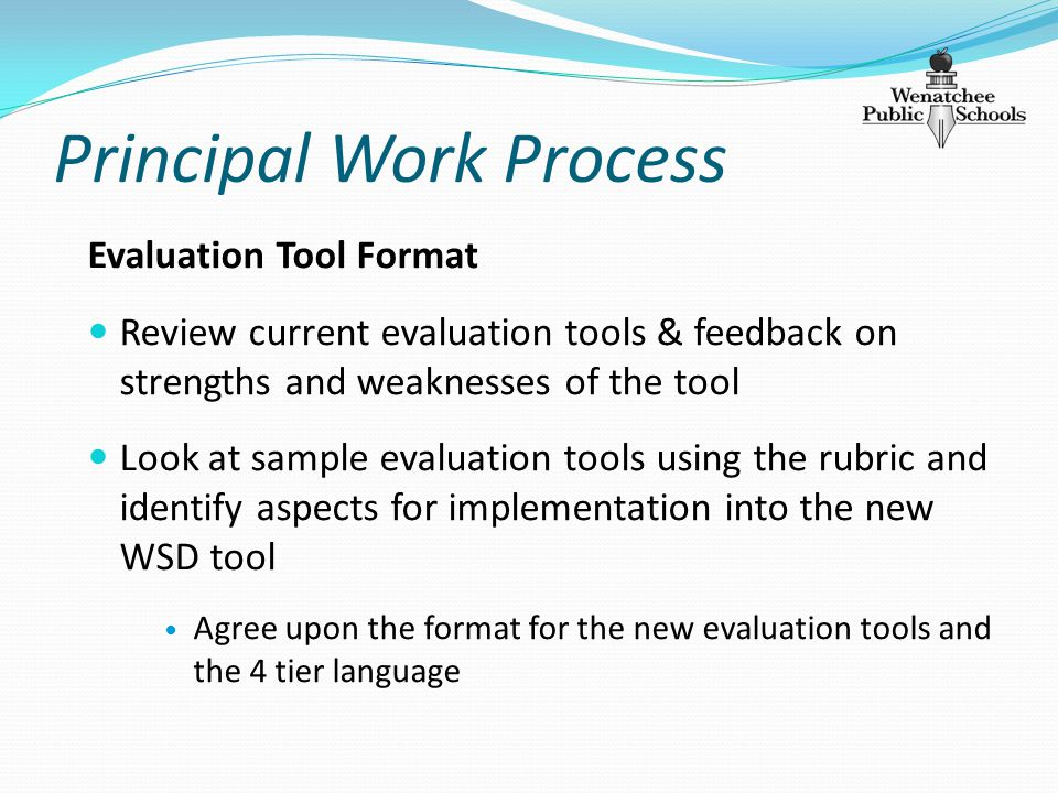 Principal Work Process Evaluation Tool Format Review current evaluation tools & feedback on strengths and weaknesses of the tool Look at sample evaluation tools using the rubric and identify aspects for implementation into the new WSD tool Agree upon the format for the new evaluation tools and the 4 tier language