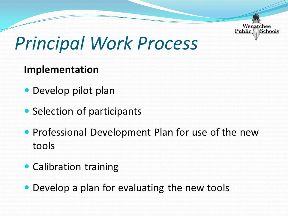 Principal Work Process Implementation Develop pilot plan Selection of participants Professional Development Plan for use of the new tools Calibration training Develop a plan for evaluating the new tools