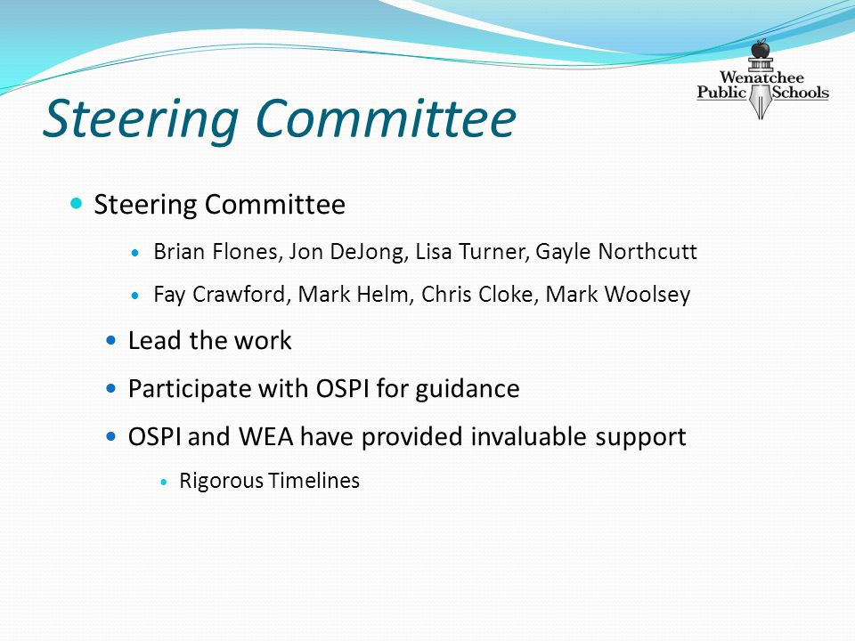 Steering Committee Brian Flones, Jon DeJong, Lisa Turner, Gayle Northcutt Fay Crawford, Mark Helm, Chris Cloke, Mark Woolsey Lead the work Participate with OSPI for guidance OSPI and WEA have provided invaluable support Rigorous Timelines