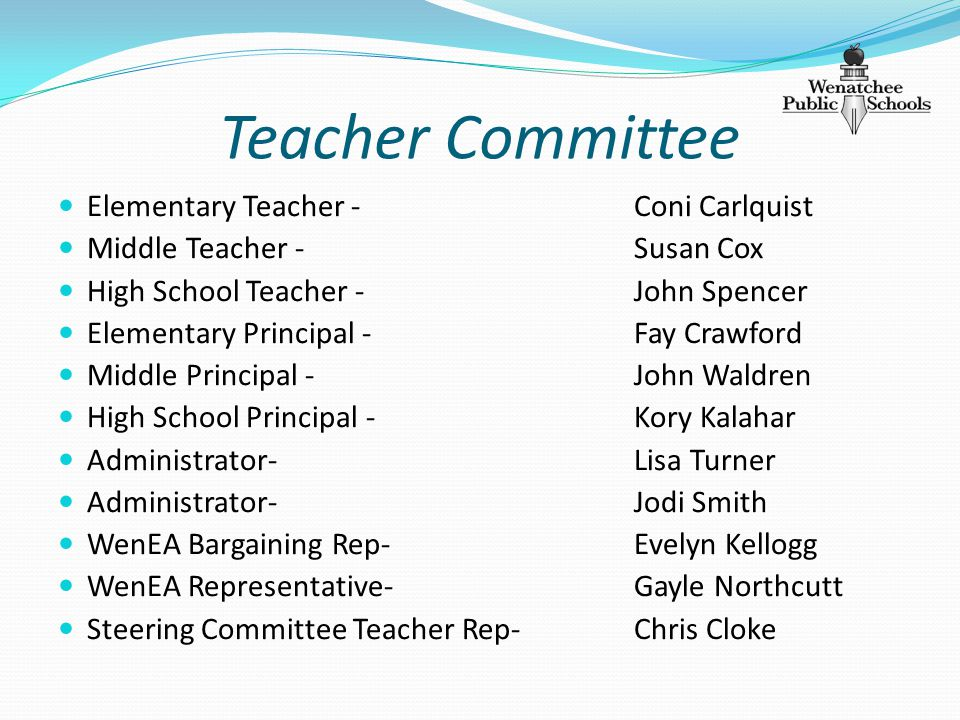 Teacher Committee Elementary Teacher - Coni Carlquist Middle Teacher - Susan Cox High School Teacher - John Spencer Elementary Principal - Fay Crawford Middle Principal - John Waldren High School Principal - Kory Kalahar Administrator-Lisa Turner Administrator- Jodi Smith WenEA Bargaining Rep- Evelyn Kellogg WenEA Representative- Gayle Northcutt Steering Committee Teacher Rep- Chris Cloke