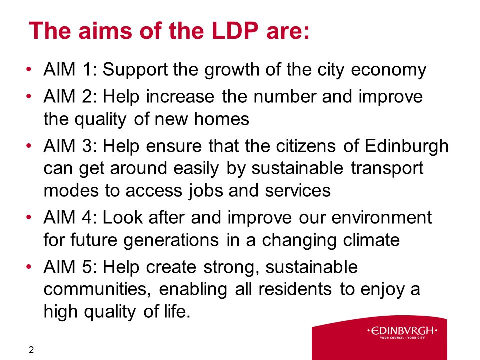 The aims of the LDP are: AIM 1: Support the growth of the city economy AIM 2: Help increase the number and improve the quality of new homes AIM 3: Help ensure that the citizens of Edinburgh can get around easily by sustainable transport modes to access jobs and services AIM 4: Look after and improve our environment for future generations in a changing climate AIM 5: Help create strong, sustainable communities, enabling all residents to enjoy a high quality of life.