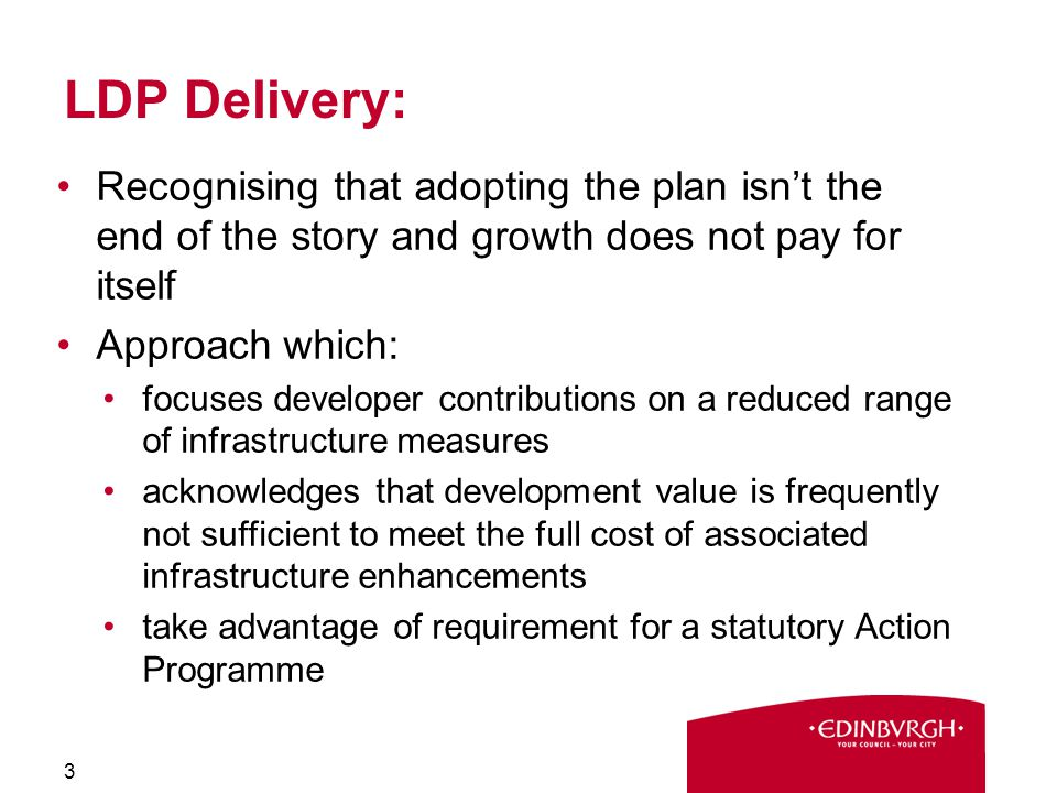 LDP Delivery: Recognising that adopting the plan isn't the end of the story and growth does not pay for itself Approach which: focuses developer contributions on a reduced range of infrastructure measures acknowledges that development value is frequently not sufficient to meet the full cost of associated infrastructure enhancements take advantage of requirement for a statutory Action Programme 3
