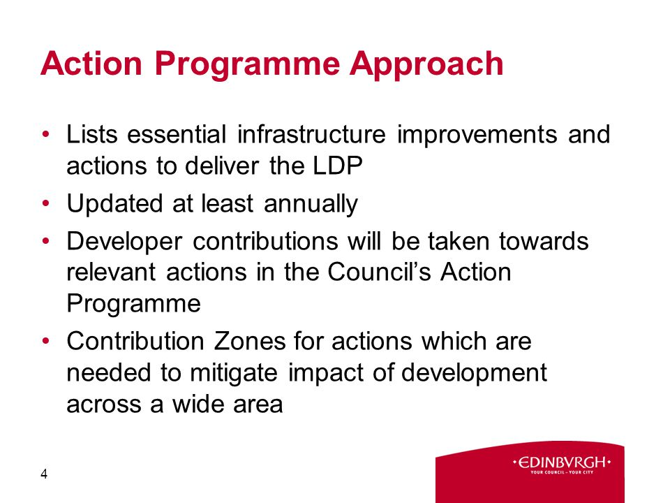 Action Programme Approach Lists essential infrastructure improvements and actions to deliver the LDP Updated at least annually Developer contributions will be taken towards relevant actions in the Council's Action Programme Contribution Zones for actions which are needed to mitigate impact of development across a wide area 4