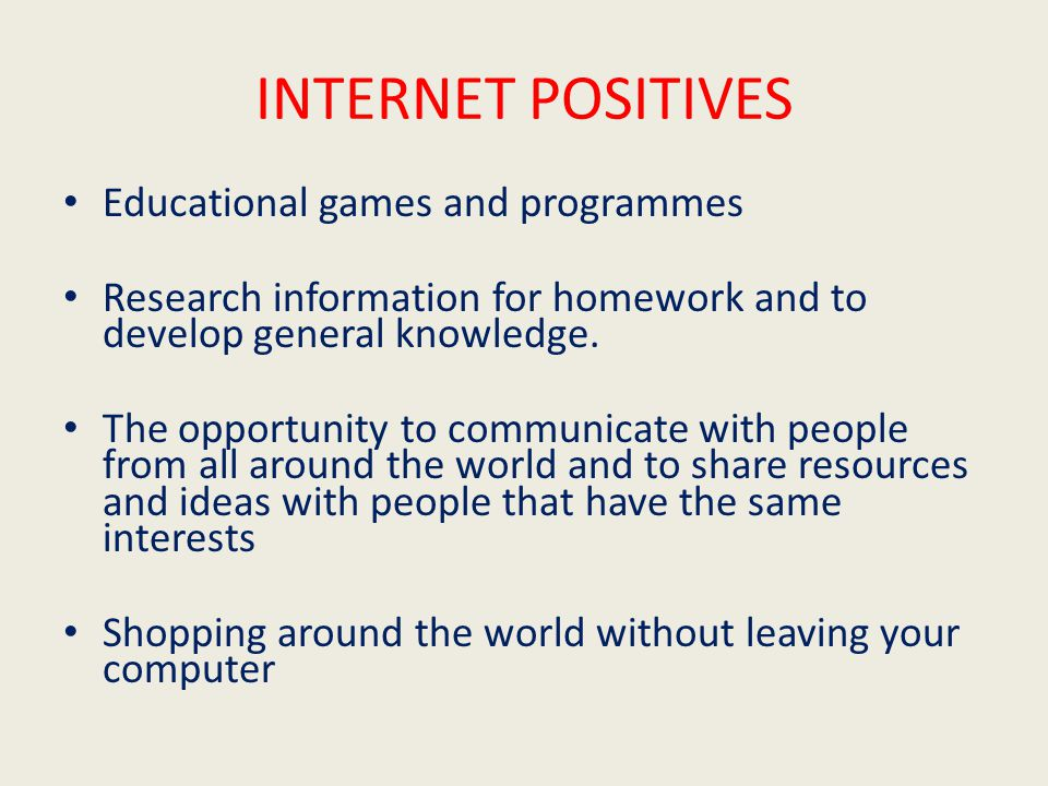 INTERNET POSITIVES Educational games and programmes Research information for homework and to develop general knowledge.