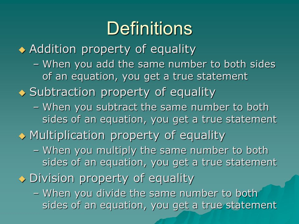 Definitions  Addition property of equality –When you add the same number to both sides of an equation, you get a true statement  Subtraction property of equality –When you subtract the same number to both sides of an equation, you get a true statement  Multiplication property of equality –When you multiply the same number to both sides of an equation, you get a true statement  Division property of equality –When you divide the same number to both sides of an equation, you get a true statement