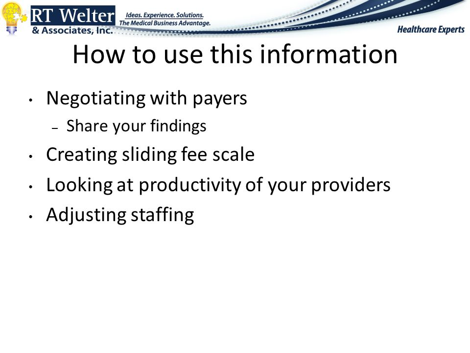 How to use this information Negotiating with payers – Share your findings Creating sliding fee scale Looking at productivity of your providers Adjusting staffing