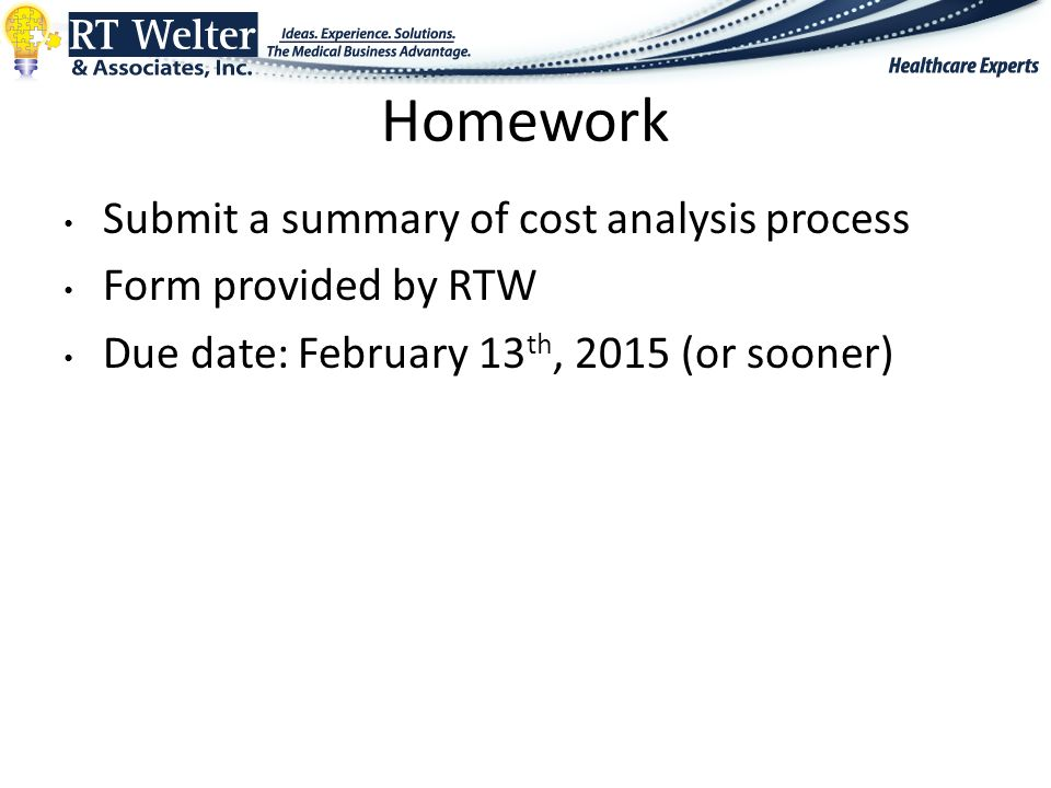Homework Submit a summary of cost analysis process Form provided by RTW Due date: February 13 th, 2015 (or sooner)