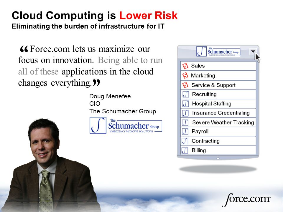 Cloud Computing is Lower Risk Eliminating the burden of infrastructure for IT Force.com lets us maximize our focus on innovation.
