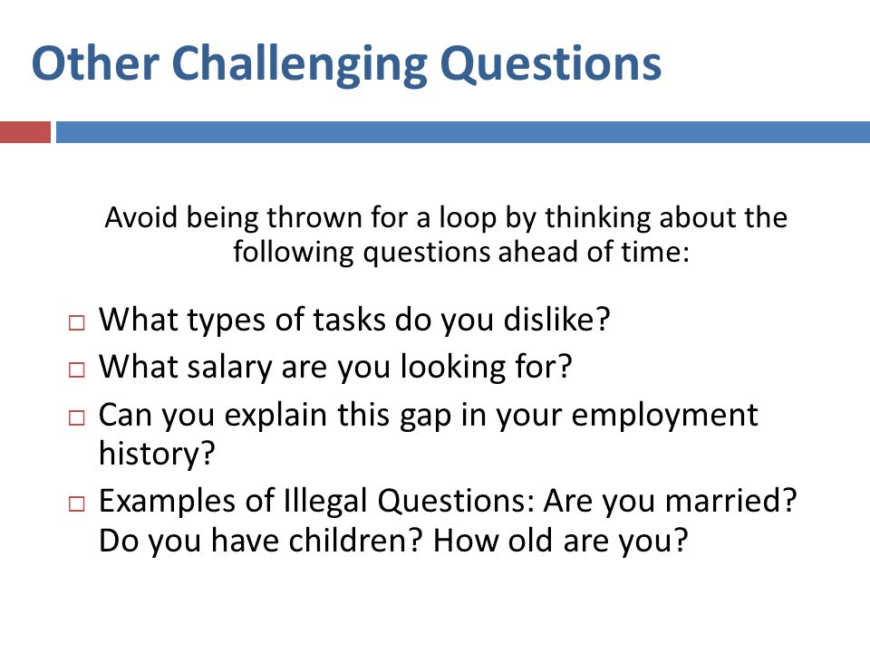 Other Challenging Questions Avoid being thrown for a loop by thinking about the following questions ahead of time:  What types of tasks do you dislike.