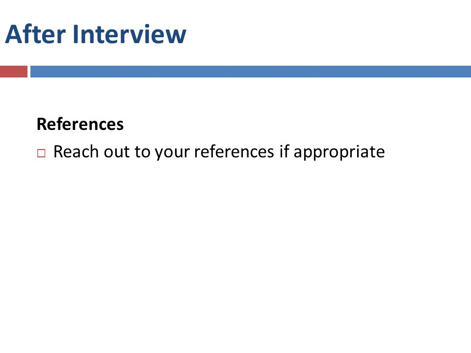 After Interview References  Reach out to your references if appropriate