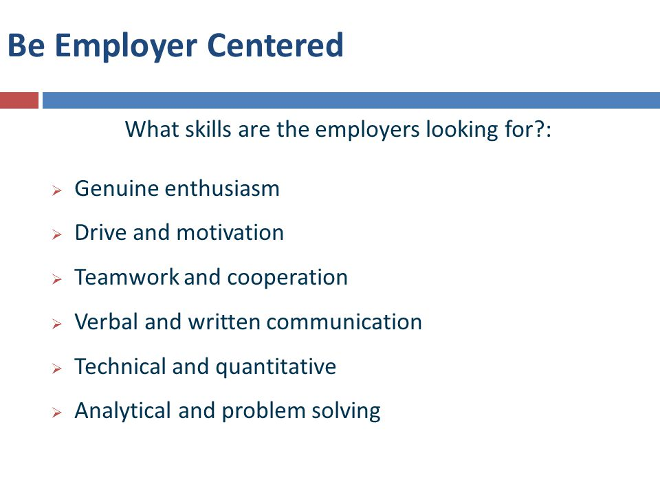 Be Employer Centered What skills are the employers looking for :  Genuine enthusiasm  Drive and motivation  Teamwork and cooperation  Verbal and written communication  Technical and quantitative  Analytical and problem solving