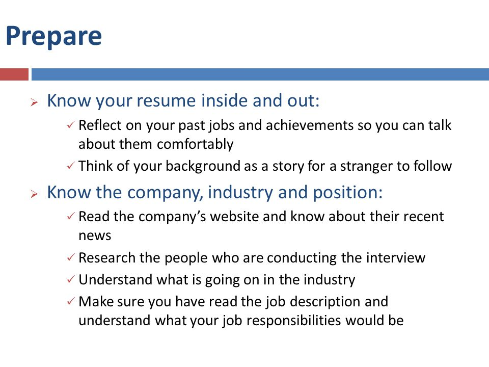 Prepare  Know your resume inside and out: Reflect on your past jobs and achievements so you can talk about them comfortably Think of your background as a story for a stranger to follow  Know the company, industry and position: Read the company's website and know about their recent news Research the people who are conducting the interview Understand what is going on in the industry Make sure you have read the job description and understand what your job responsibilities would be