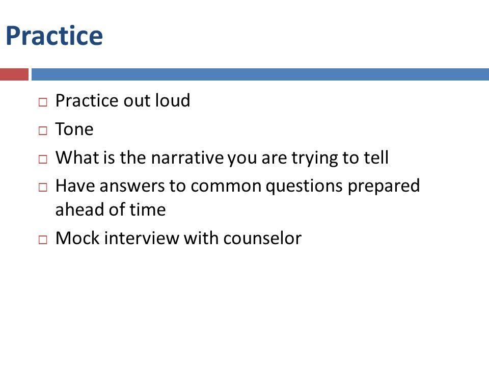 Practice  Practice out loud  Tone  What is the narrative you are trying to tell  Have answers to common questions prepared ahead of time  Mock interview with counselor