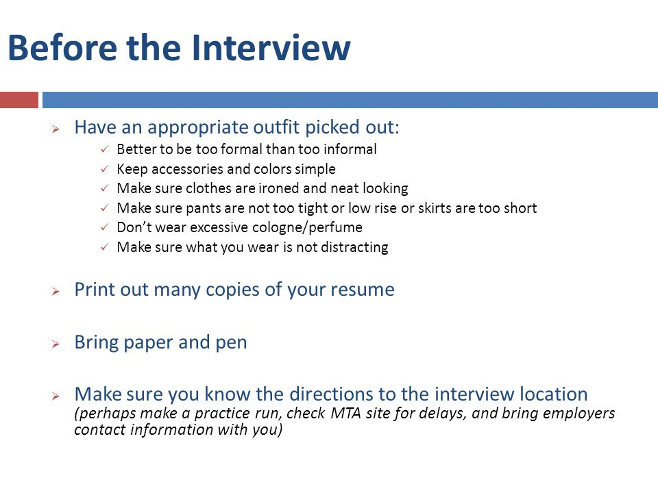 Before the Interview  Have an appropriate outfit picked out: Better to be too formal than too informal Keep accessories and colors simple Make sure clothes are ironed and neat looking Make sure pants are not too tight or low rise or skirts are too short Don't wear excessive cologne/perfume Make sure what you wear is not distracting  Print out many copies of your resume  Bring paper and pen  Make sure you know the directions to the interview location (perhaps make a practice run, check MTA site for delays, and bring employers contact information with you)