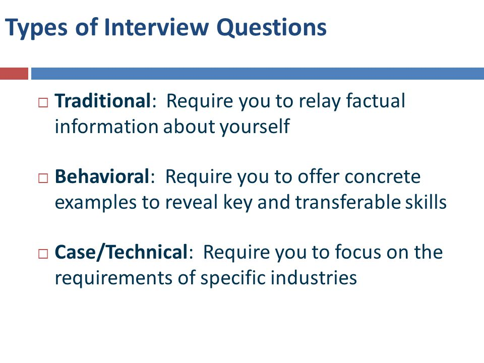 Types of Interview Questions  Traditional: Require you to relay factual information about yourself  Behavioral: Require you to offer concrete examples to reveal key and transferable skills  Case/Technical: Require you to focus on the requirements of specific industries