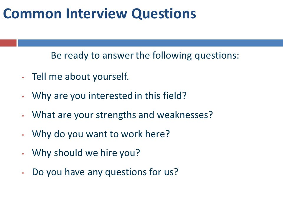 Common Interview Questions Be ready to answer the following questions: Tell me about yourself.
