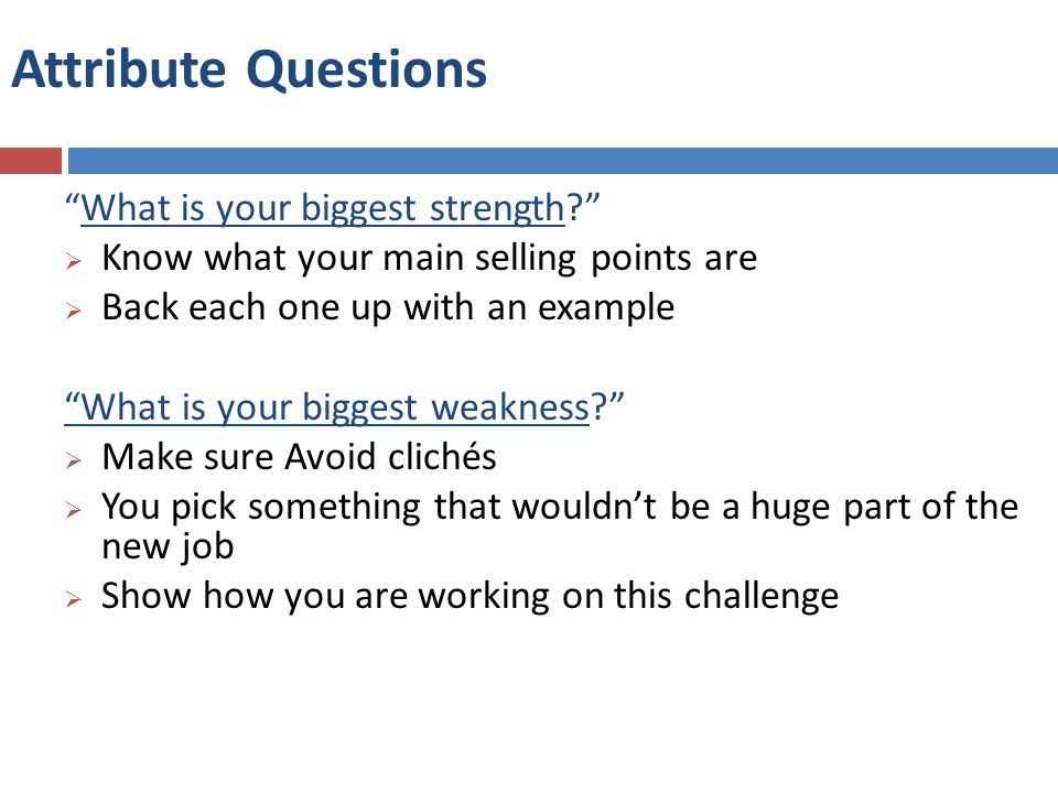 What is your biggest strength  Know what your main selling points are  Back each one up with an example What is your biggest weakness  Make sure Avoid clichés  You pick something that wouldn't be a huge part of the new job  Show how you are working on this challenge Attribute Questions