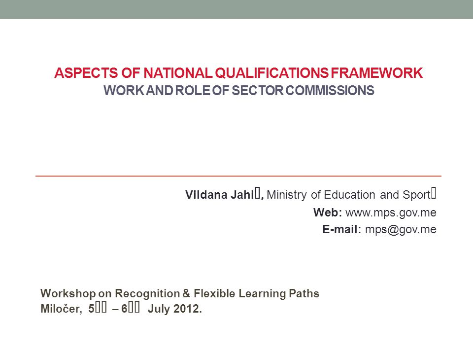 ASPECTS OF NATIONAL QUALIFICATIONS FRAMEWORK WORK AND ROLE OF SECTOR COMMISSIONS Workshop on Recognition & Flexible Learning Paths Miločer, 5th – 6th July 2012.