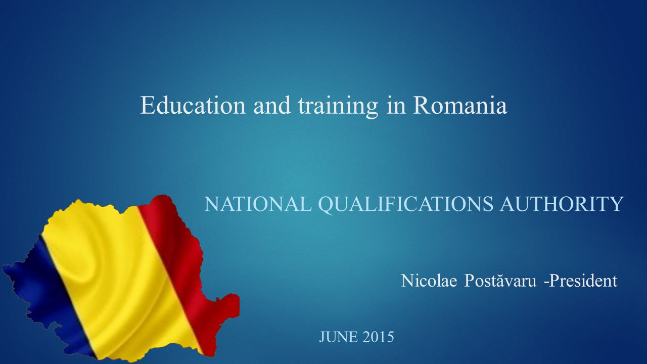Education and training in Romania NATIONAL QUALIFICATIONS AUTHORITY JUNE 2015 Nicolae Postăvaru -President