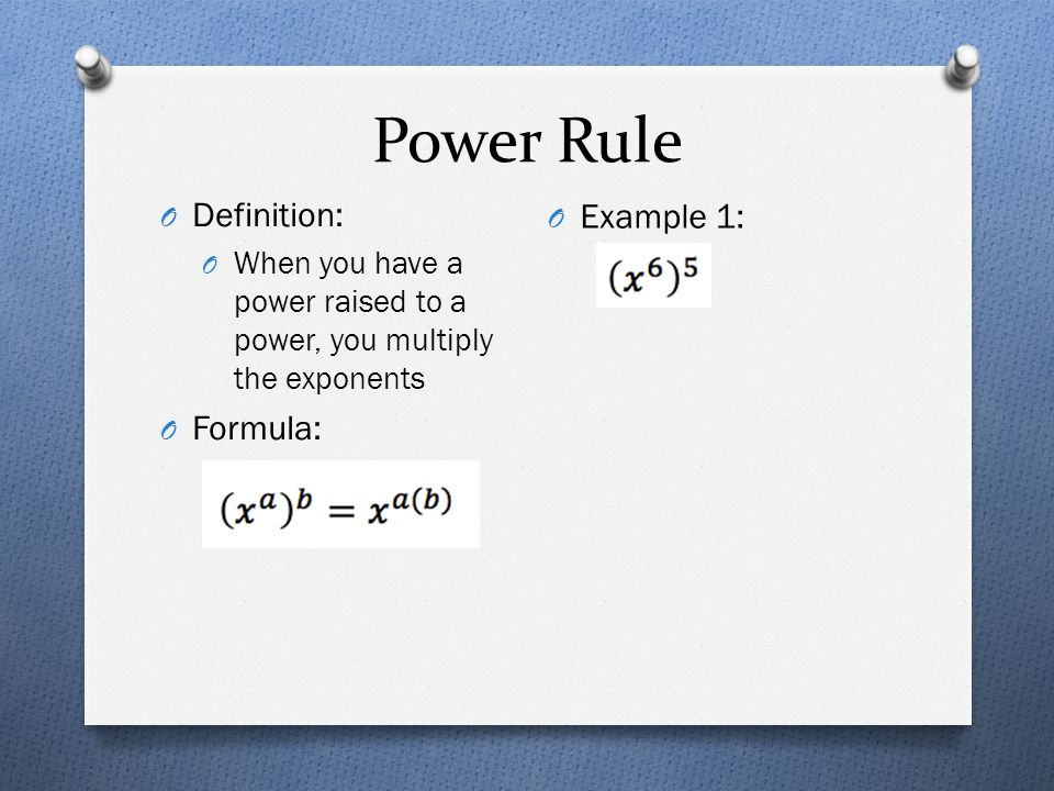 Power Rule O Definition: O When you have a power raised to a power, you multiply the exponents O Formula: O Example 1: