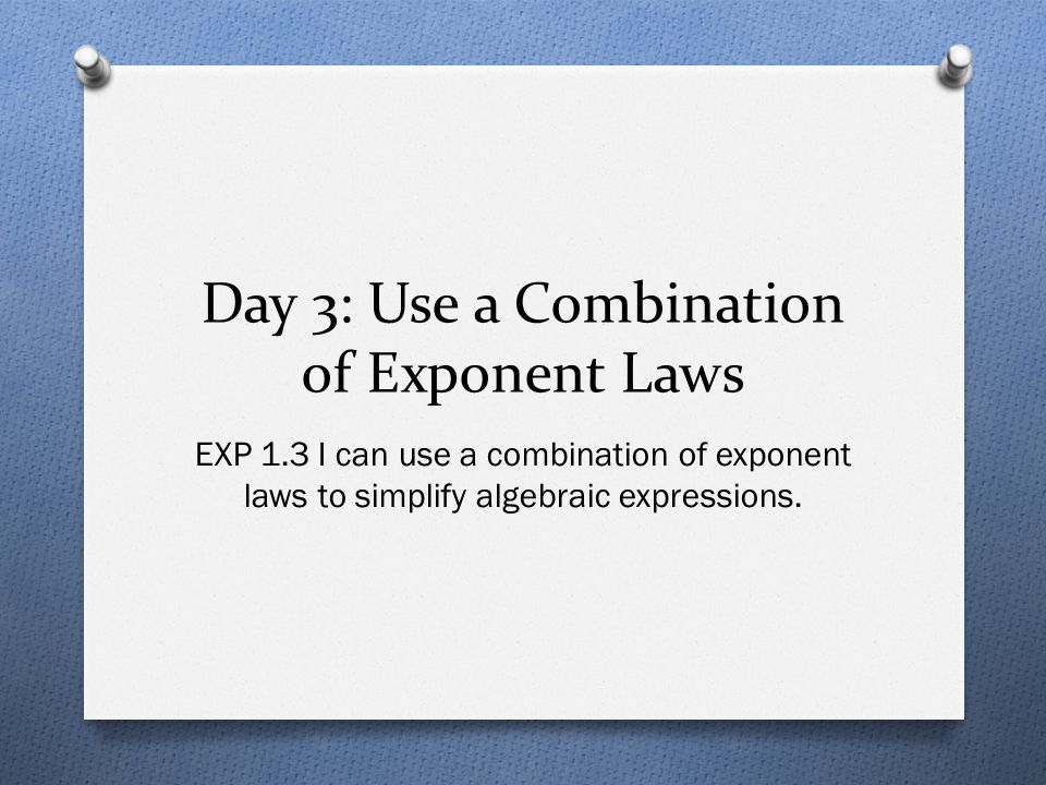 Day 3: Use a Combination of Exponent Laws EXP 1.3 I can use a combination of exponent laws to simplify algebraic expressions.