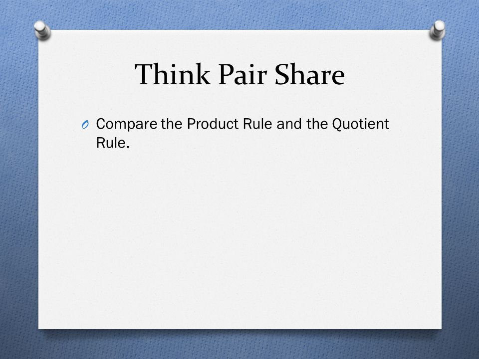Think Pair Share O Compare the Product Rule and the Quotient Rule.
