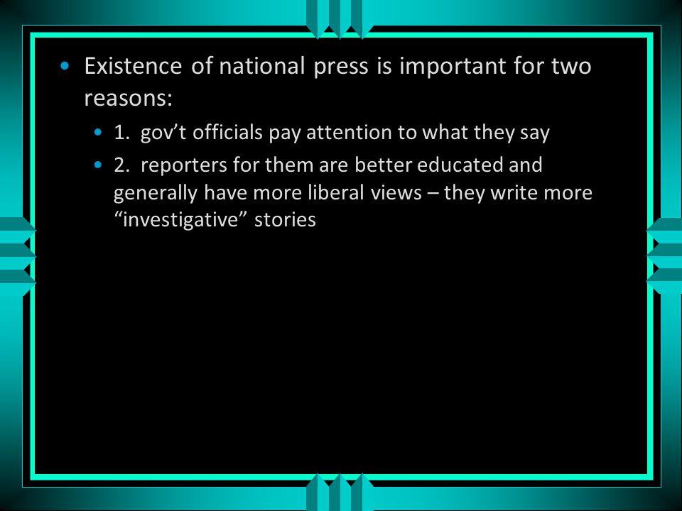 National Media Associated Press and United Press International provide most of the national news Three truly national newspapers: Wall Street Journal, Christian Science Monitor, USA Today However, New York Times and Washington Post have gotten a national readership because so many politicians use them Also, tv and local newspapers use their stories