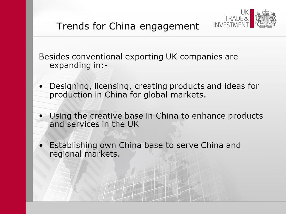 Trends for China engagement Besides conventional exporting UK companies are expanding in:- Designing, licensing, creating products and ideas for production in China for global markets.