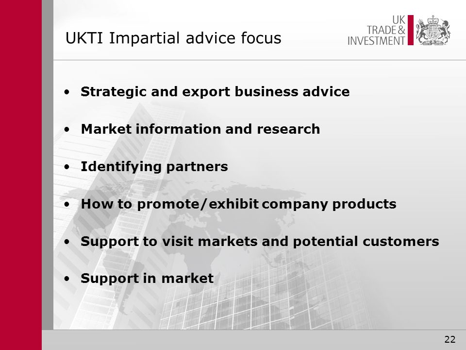 UKTI Impartial advice focus Strategic and export business advice Market information and research Identifying partners How to promote/exhibit company products Support to visit markets and potential customers Support in market 22