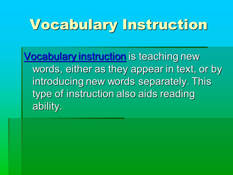 Vocabulary Instruction Vocabulary instruction is teaching new words, either as they appear in text, or by introducing new words separately.