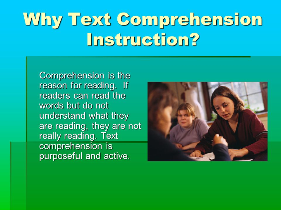 Why Text Comprehension Instruction. Comprehension is the reason for reading.