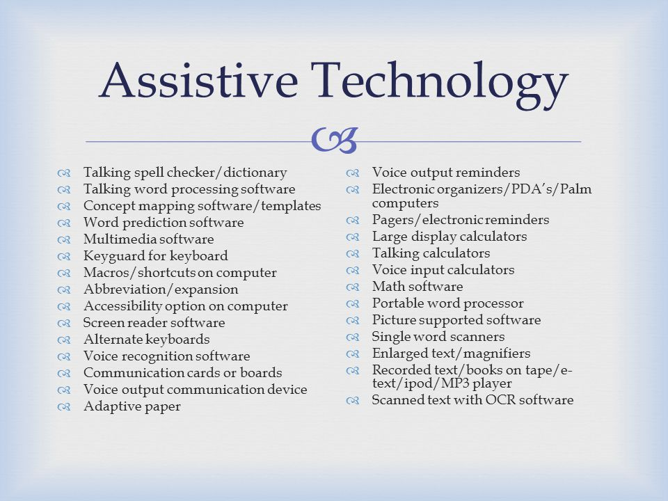  Assistive Technology  Talking spell checker/dictionary  Talking word processing software  Concept mapping software/templates  Word prediction software  Multimedia software  Keyguard for keyboard  Macros/shortcuts on computer  Abbreviation/expansion  Accessibility option on computer  Screen reader software  Alternate keyboards  Voice recognition software  Communication cards or boards  Voice output communication device  Adaptive paper  Voice output reminders  Electronic organizers/PDA's/Palm computers  Pagers/electronic reminders  Large display calculators  Talking calculators  Voice input calculators  Math software  Portable word processor  Picture supported software  Single word scanners  Enlarged text/magnifiers  Recorded text/books on tape/e- text/ipod/MP3 player  Scanned text with OCR software