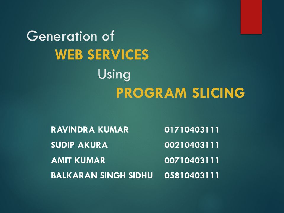 Generation of WEB SERVICES Using PROGRAM SLICING RAVINDRA KUMAR SUDIP AKURA AMIT KUMAR BALKARAN SINGH SIDHU