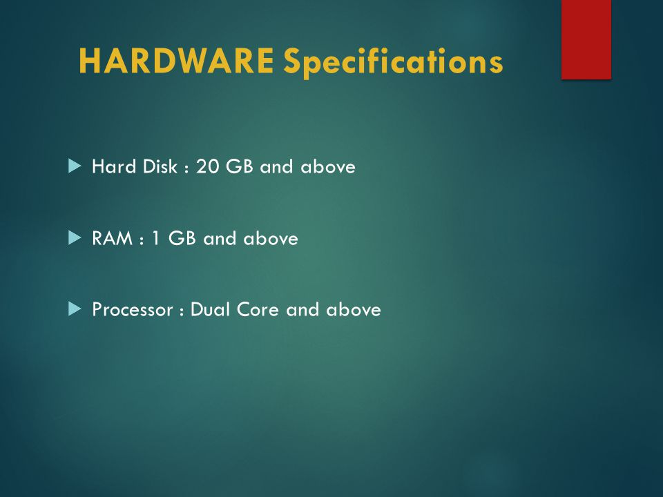 HARDWARE Specifications  Hard Disk : 20 GB and above  RAM : 1 GB and above  Processor : Dual Core and above