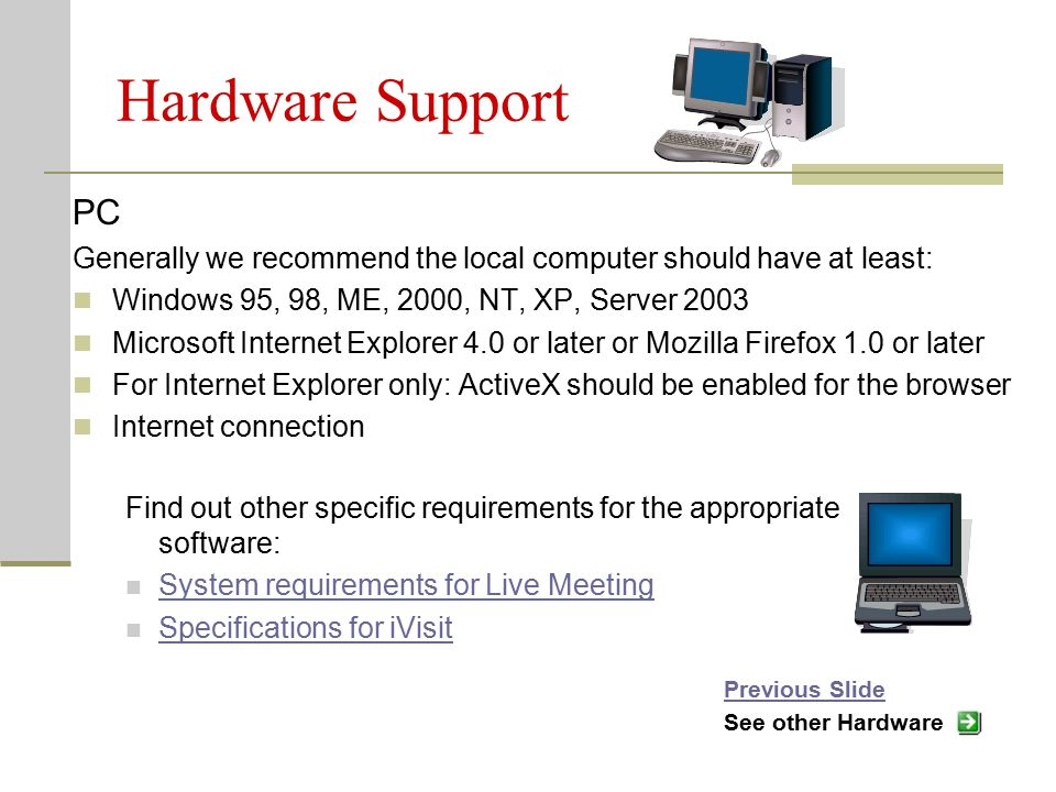 Hardware Support PC Generally we recommend the local computer should have at least: Windows 95, 98, ME, 2000, NT, XP, Server 2003 Microsoft Internet Explorer 4.0 or later or Mozilla Firefox 1.0 or later For Internet Explorer only: ActiveX should be enabled for the browser Internet connection Find out other specific requirements for the appropriate software: System requirements for Live Meeting Specifications for iVisit Previous Slide See other Hardware
