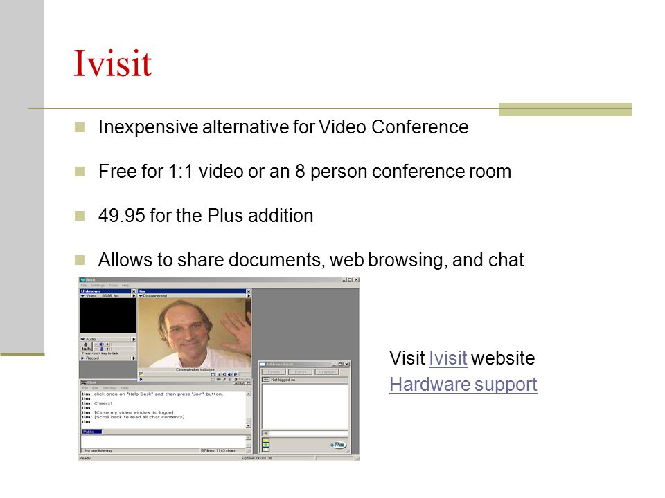Ivisit Inexpensive alternative for Video Conference Free for 1:1 video or an 8 person conference room for the Plus addition Allows to share documents, web browsing, and chat Visit Ivisit websiteIvisit Hardware support
