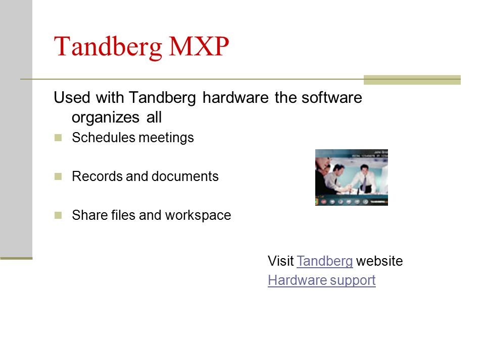 Tandberg MXP Used with Tandberg hardware the software organizes all Schedules meetings Records and documents Share files and workspace Visit Tandberg websiteTandberg Hardware support