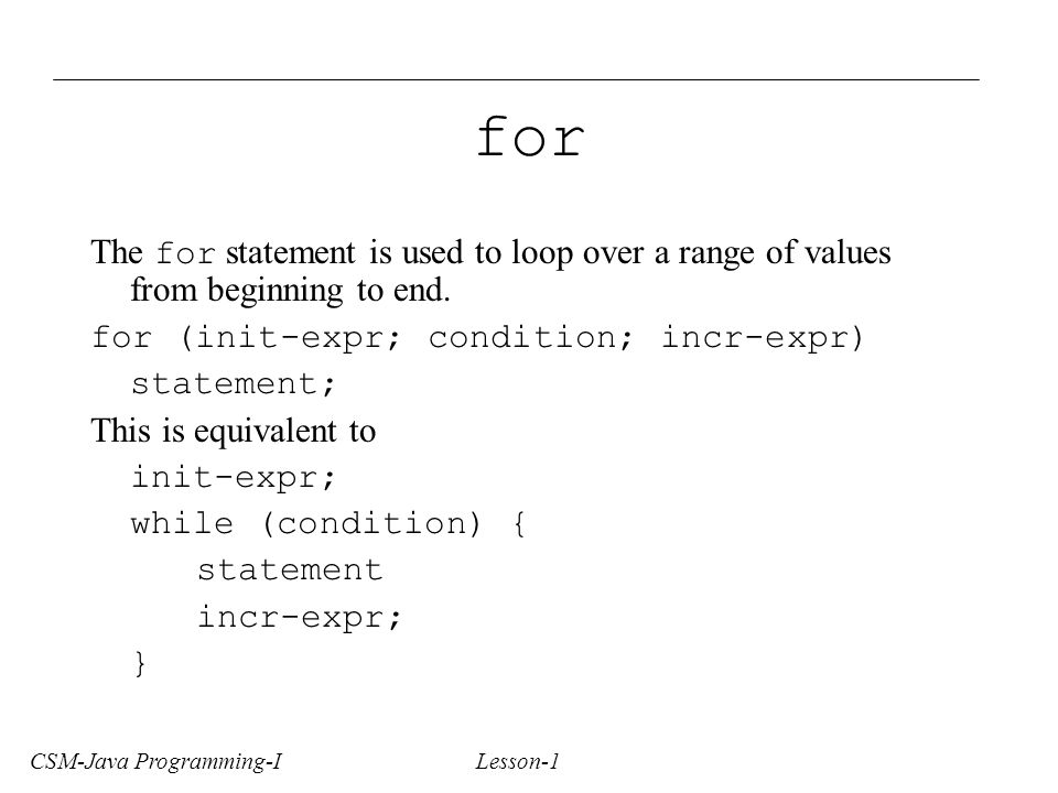 CSM-Java Programming-I Lesson-1 for The for statement is used to loop over a range of values from beginning to end.