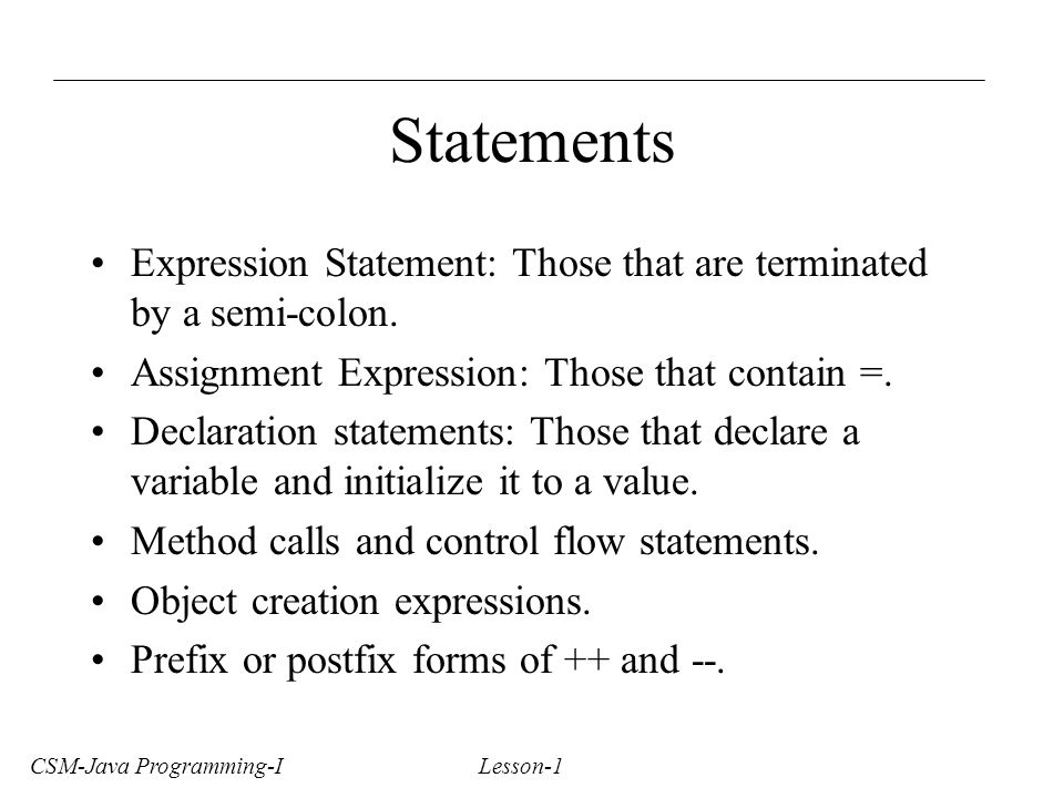 CSM-Java Programming-I Lesson-1 Statements Expression Statement: Those that are terminated by a semi-colon.