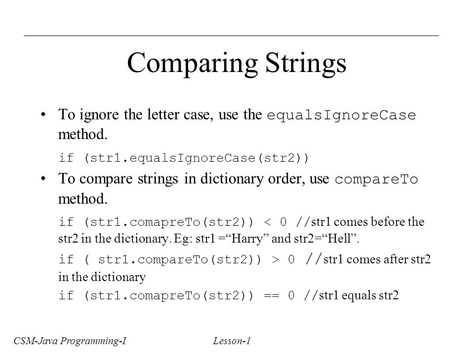 CSM-Java Programming-I Lesson-1 Comparing Strings To ignore the letter case, use the equalsIgnoreCase method.