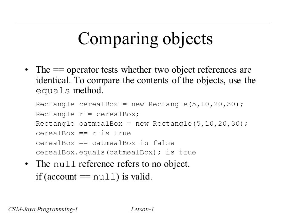 CSM-Java Programming-I Lesson-1 Comparing objects The == operator tests whether two object references are identical.