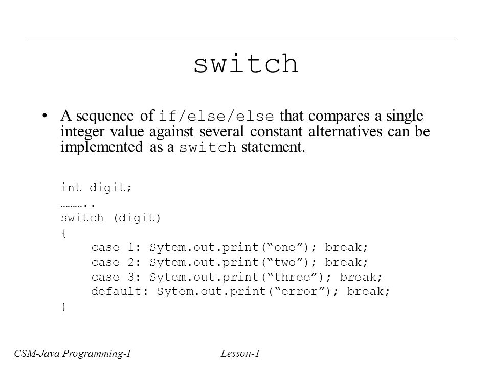 CSM-Java Programming-I Lesson-1 switch A sequence of if/else/else that compares a single integer value against several constant alternatives can be implemented as a switch statement.