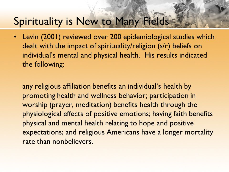 Spirituality is New to Many Fields Levin (2001) reviewed over 200 epidemiological studies which dealt with the impact of spirituality/religion (s/r) beliefs on individual's mental and physical health.