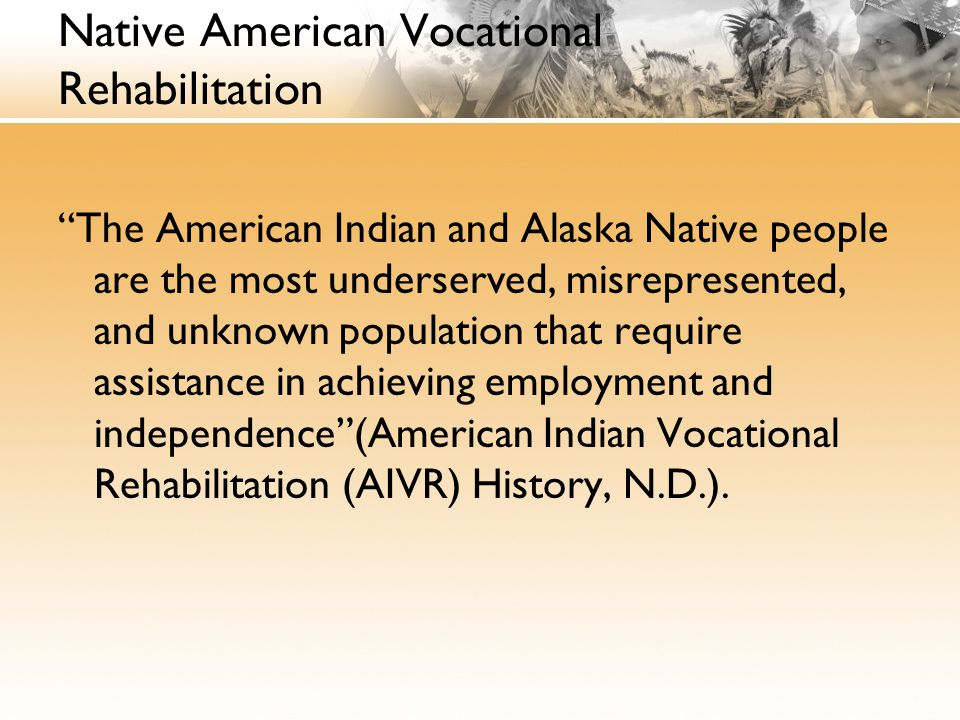 Native American Vocational Rehabilitation The American Indian and Alaska Native people are the most underserved, misrepresented, and unknown population that require assistance in achieving employment and independence (American Indian Vocational Rehabilitation (AIVR) History, N.D.).